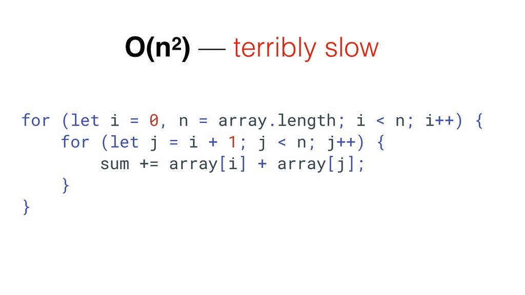 O(n2) — terribly slow for (let i = 0, n = array...