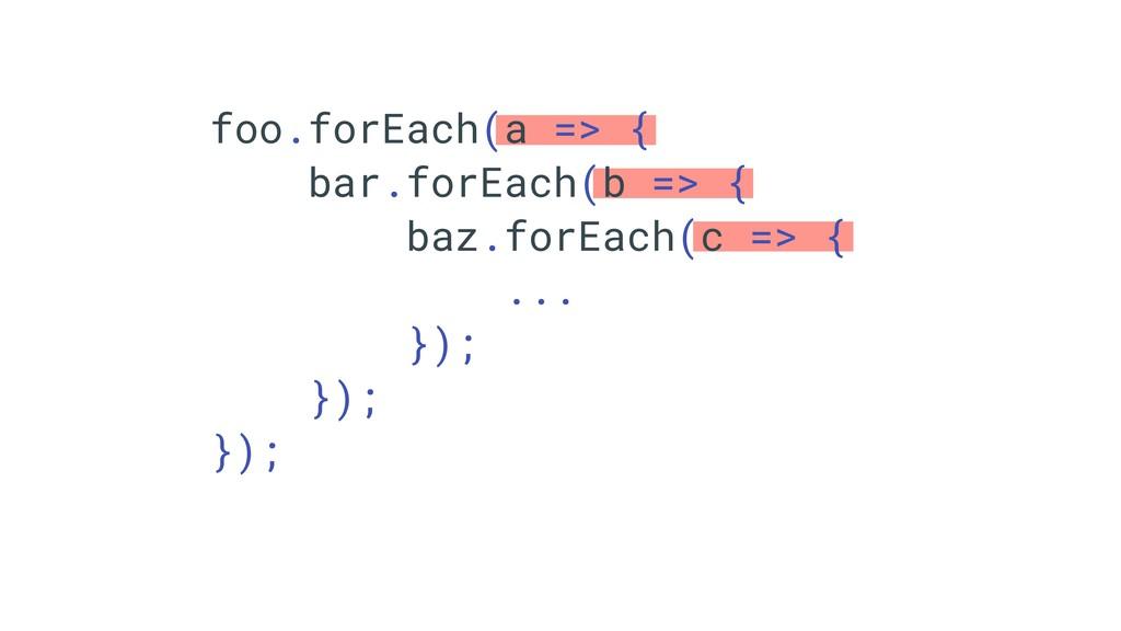 foo.forEach(a => { bar.forEach(b => { baz.forEa...