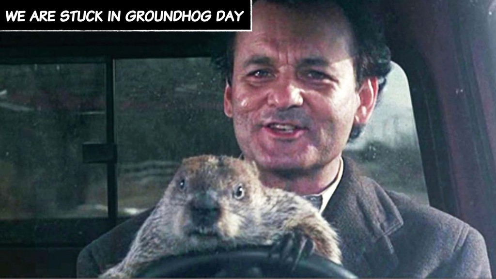 we are stuck in groundhog day