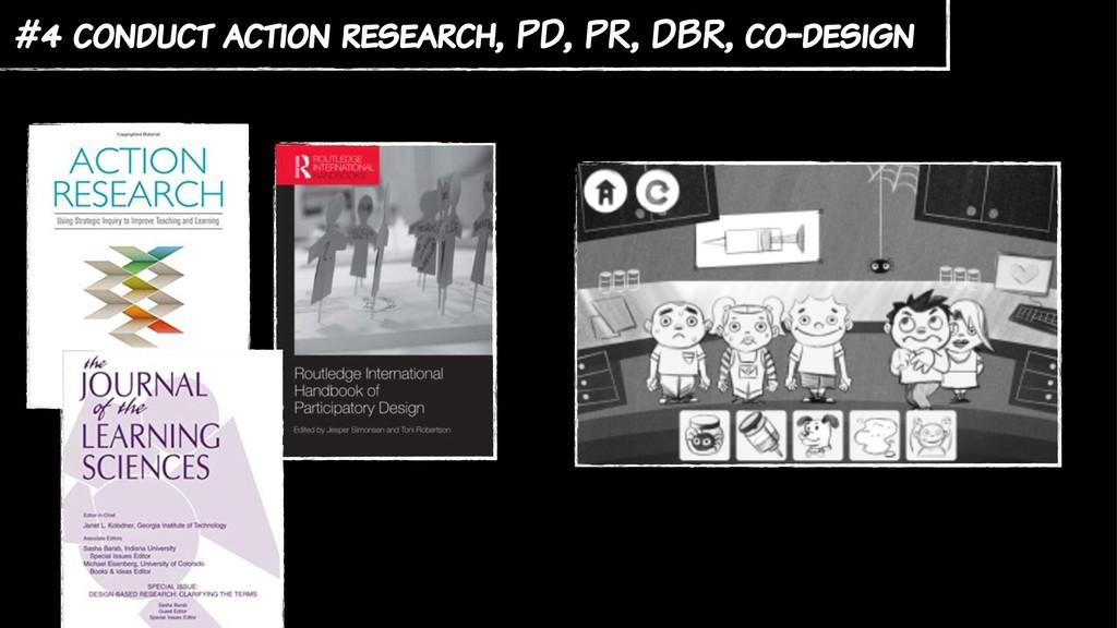 #4 conduct action research, PD, PR, DBR, co-des...