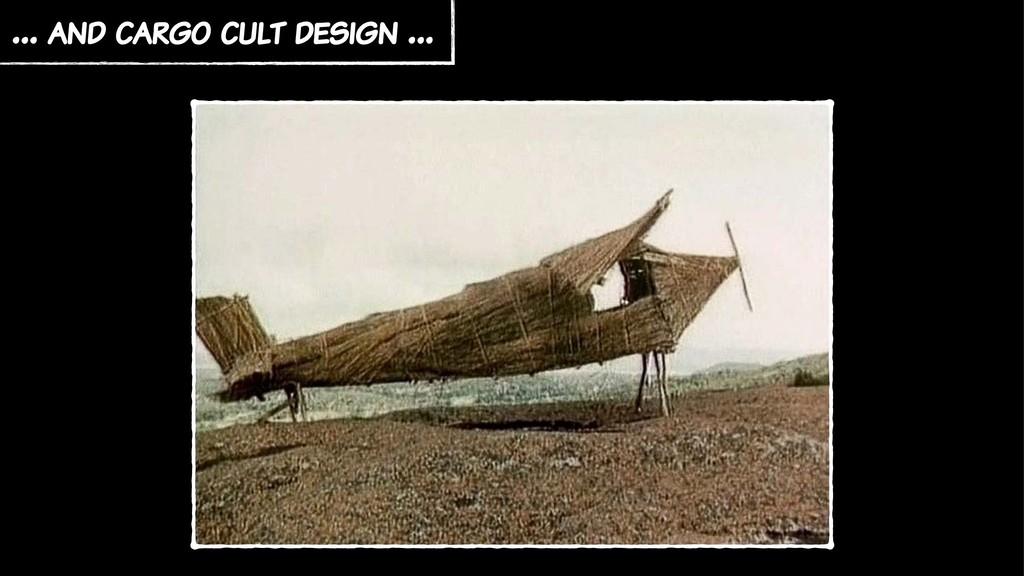 … and cargo cult design …