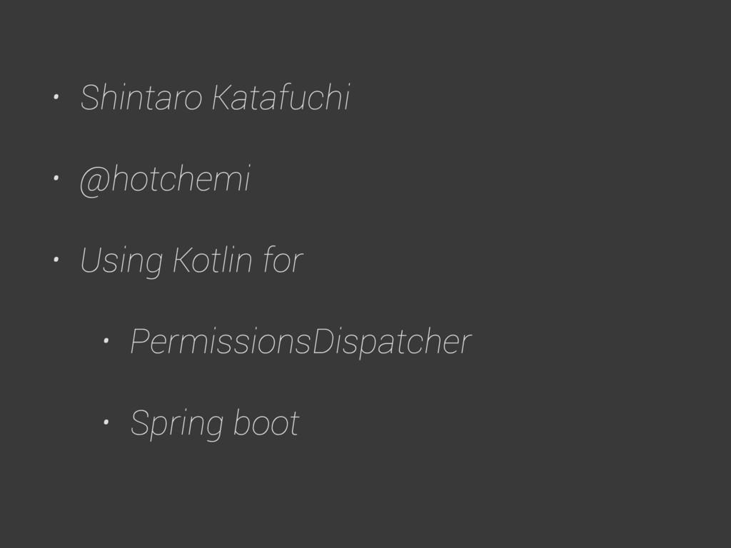 • Shintaro Katafuchi • @hotchemi • Using Kotlin...