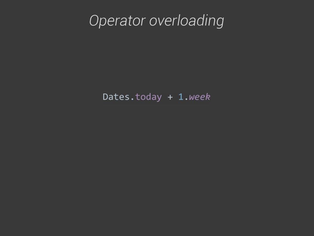 Operator overloading Dates.today + 1.week...