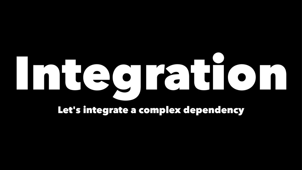 Integration Let's integrate a complex dependency
