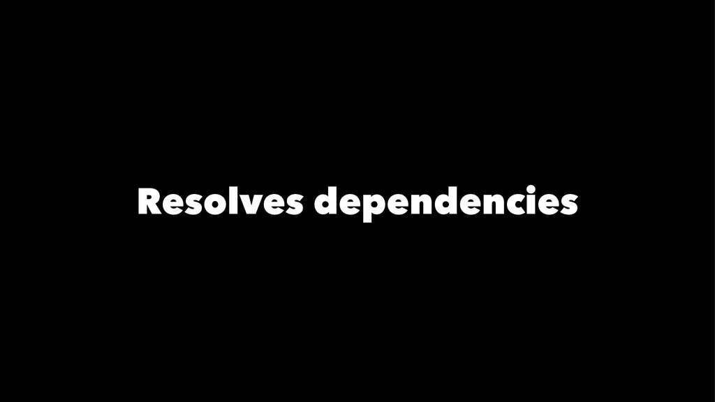 Resolves dependencies