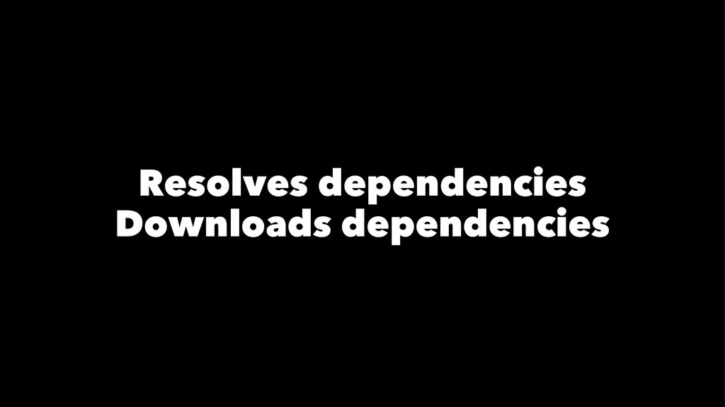 Resolves dependencies Downloads dependencies