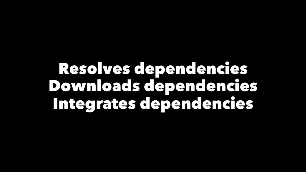 Resolves dependencies Downloads dependencies In...