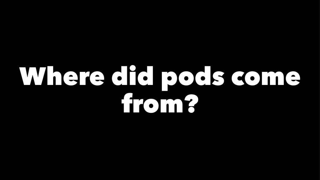 Where did pods come from?