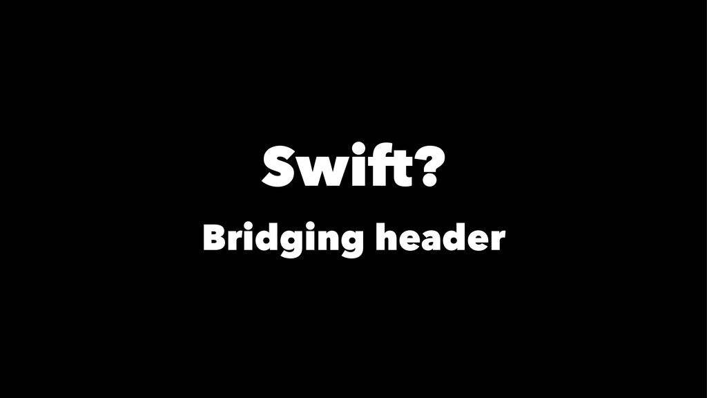 Swift? Bridging header