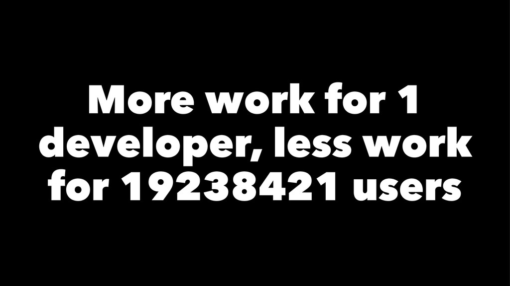 More work for 1 developer, less work for 192384...