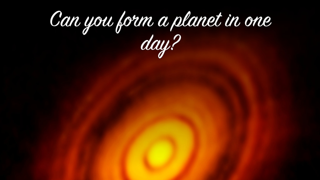 Can you form a planet in one day?