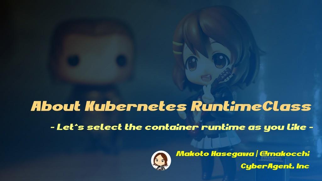 About Kubernetes RuntimeClass Makoto Hasegawa |...