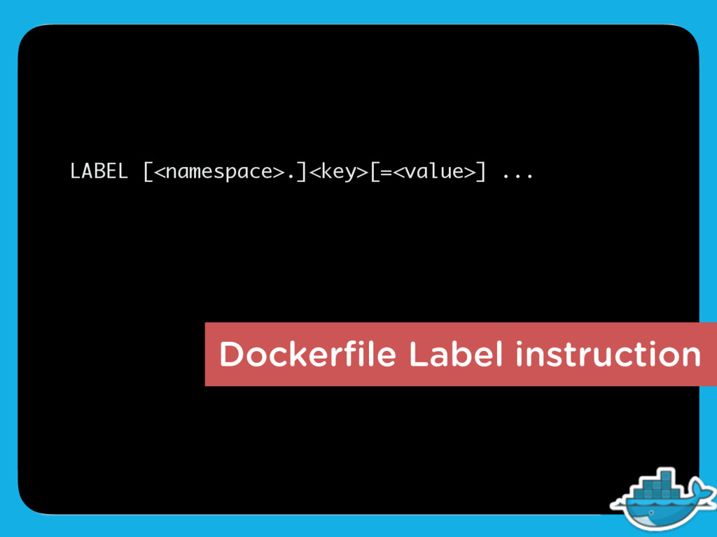 LABEL [<namespace>.]<key>[=<value>] ... Dockerfi...