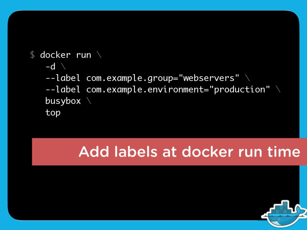 Add labels at docker run time $ docker run \ -d...