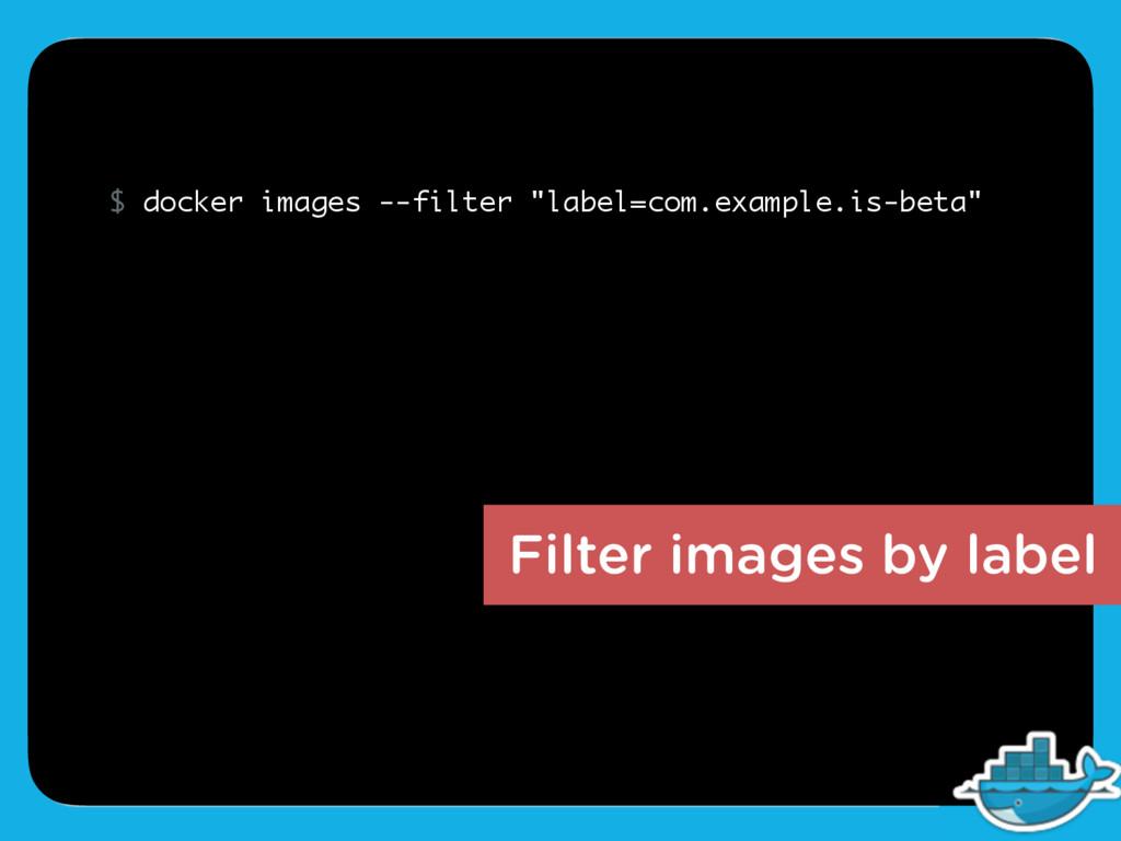 Filter images by label $ docker images --filter...