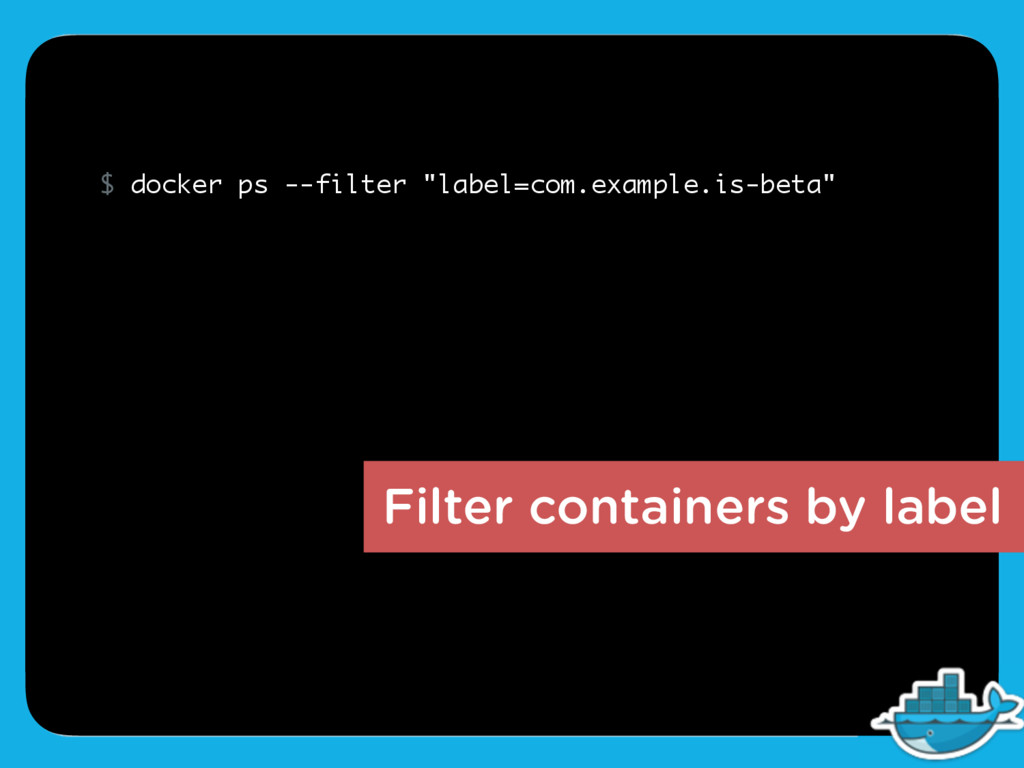 Filter containers by label $ docker ps --filter...
