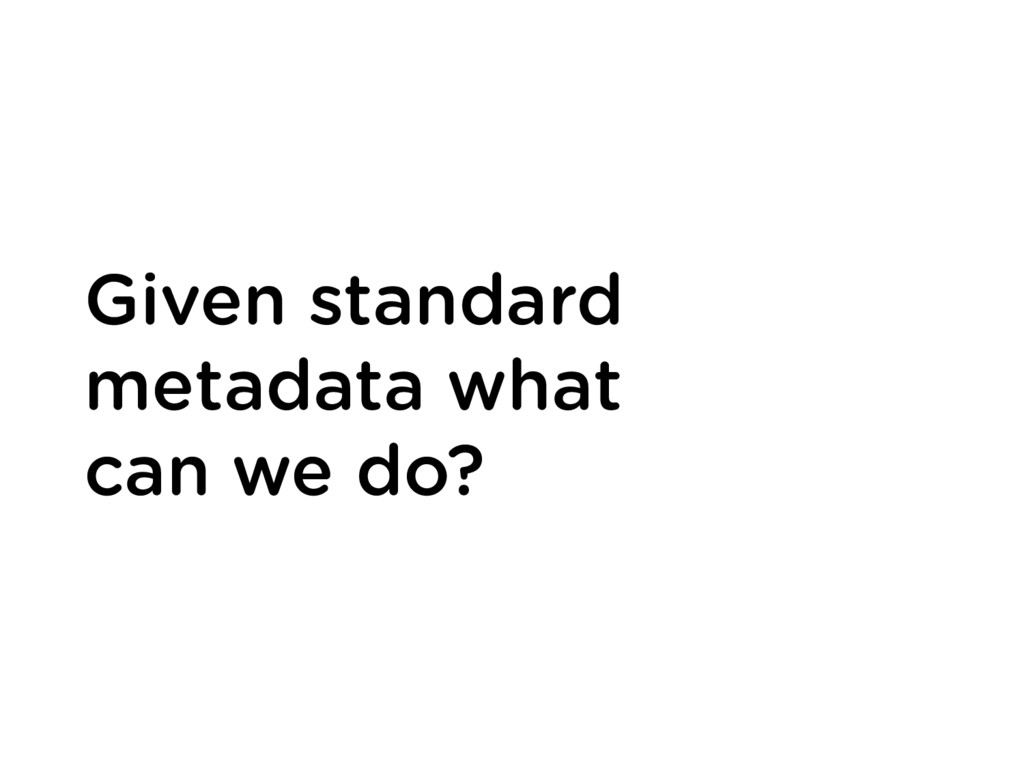 Given standard metadata what can we do?