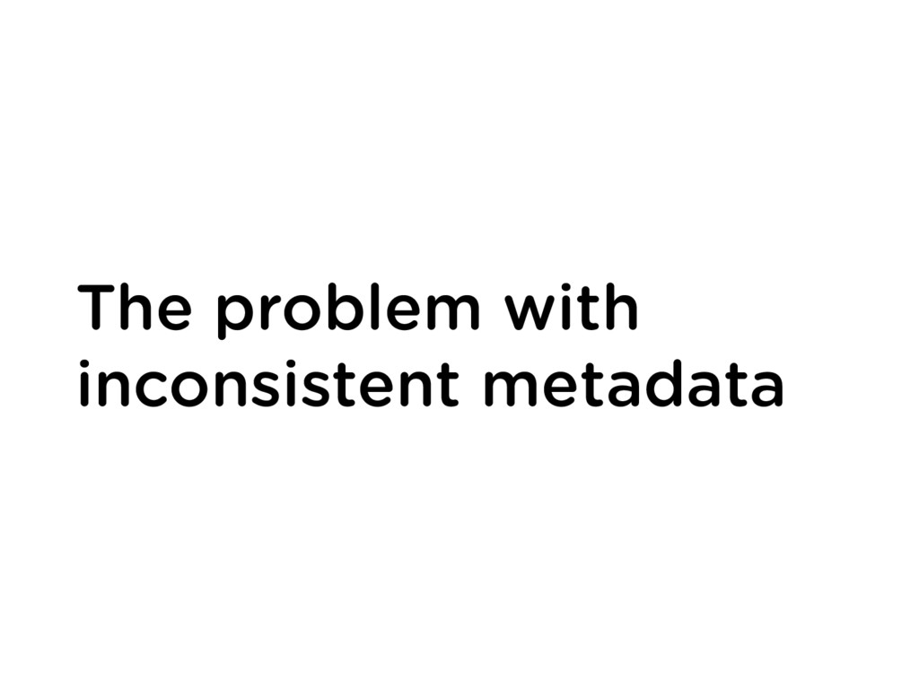 The problem with inconsistent metadata