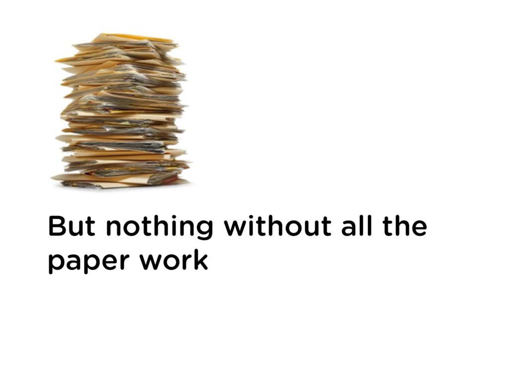 But nothing without all the paper work