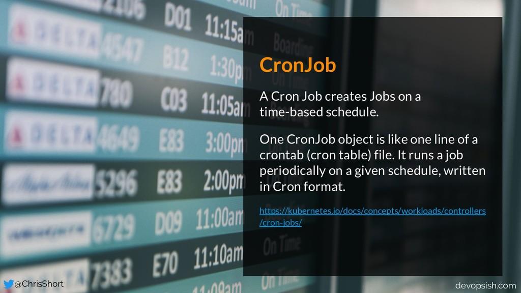 CronJob A Cron Job creates Jobs on a time-based...