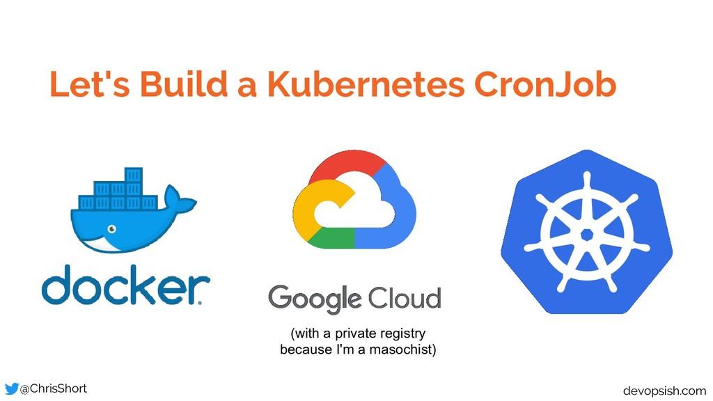 Let's Build a Kubernetes CronJob @ChrisShort de...