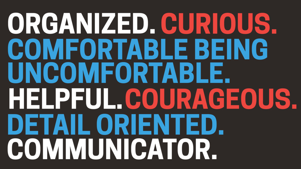 CURIOUS. ORGANIZED. COMFORTABLE BEING UNCOMFORT...