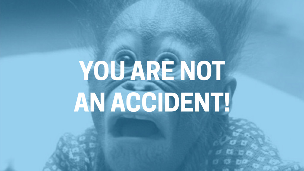 YOU ARE NOT AN ACCIDENT!