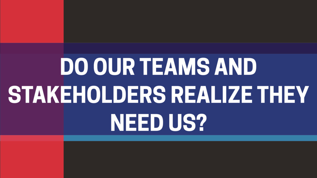 DO OUR TEAMS AND STAKEHOLDERS REALIZE THEY NEED...