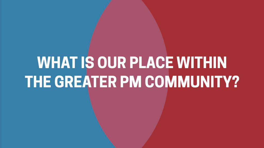 WHAT IS OUR PLACE WITHIN THE GREATER PM COMMUNI...