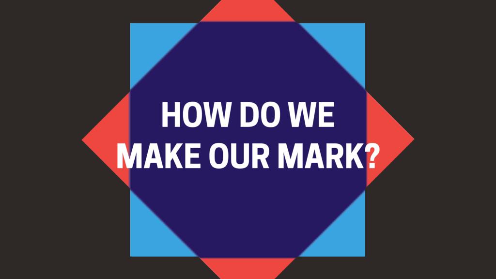 HOW DO WE MAKE OUR MARK?