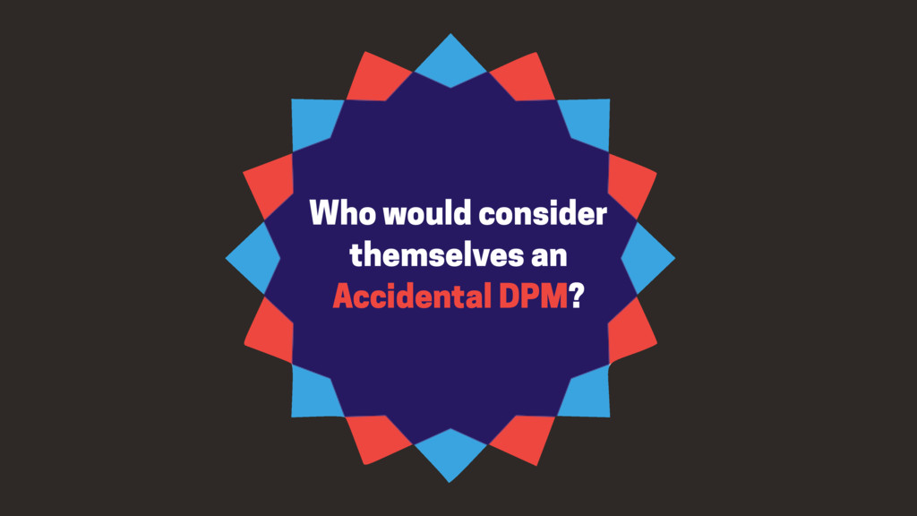Who would consider themselves an Accidental DPM?