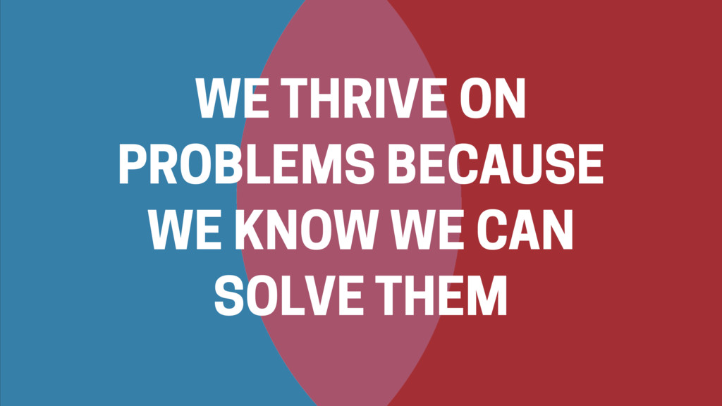 WE THRIVE ON PROBLEMS BECAUSE WE KNOW WE CAN SO...