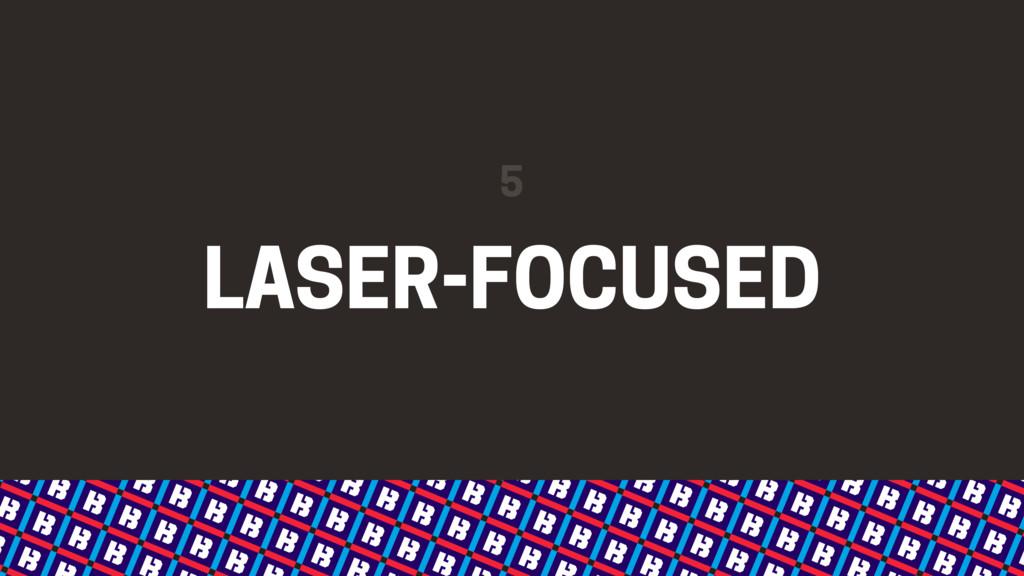 LASER-FOCUSED 5
