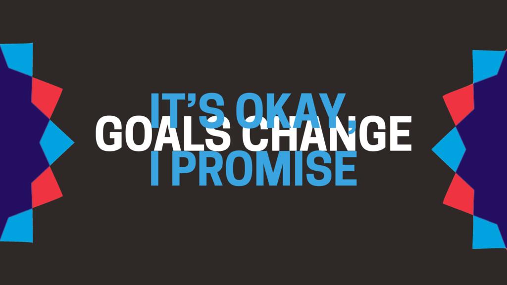 GOALS CHANGE IT'S OKAY, I PROMISE