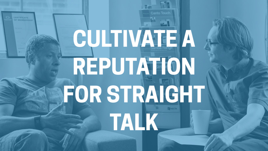 CULTIVATE A REPUTATION FOR STRAIGHT TALK