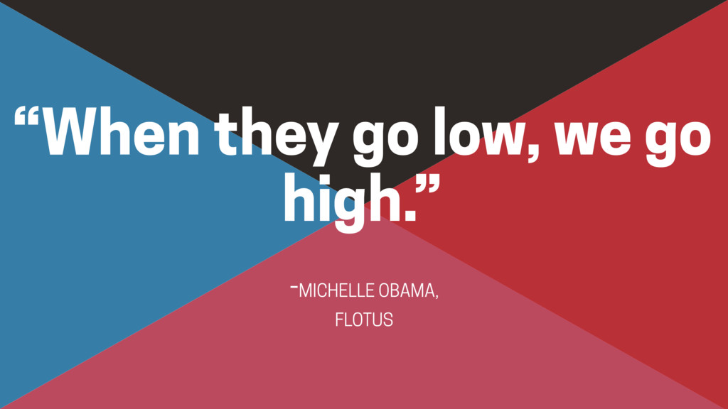 """-MICHELLE OBAMA,  FLOTUS """"When they go low, we..."""
