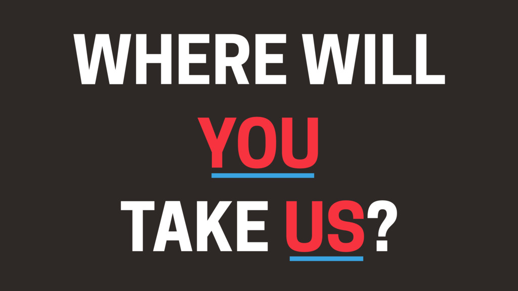 WHERE WILL YOU TAKE US?