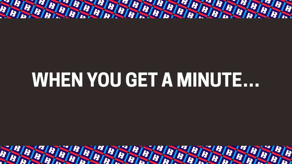WHEN YOU GET A MINUTE…