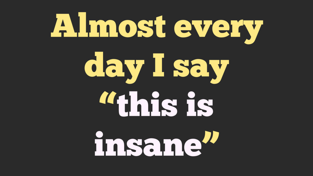"""Almost every day I say """"this is insane"""""""