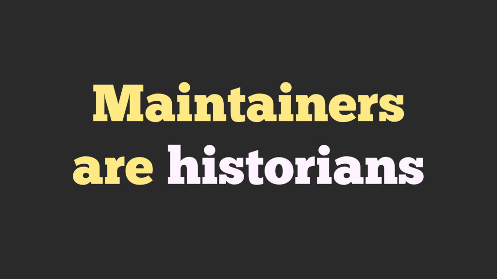 Maintainers are historians