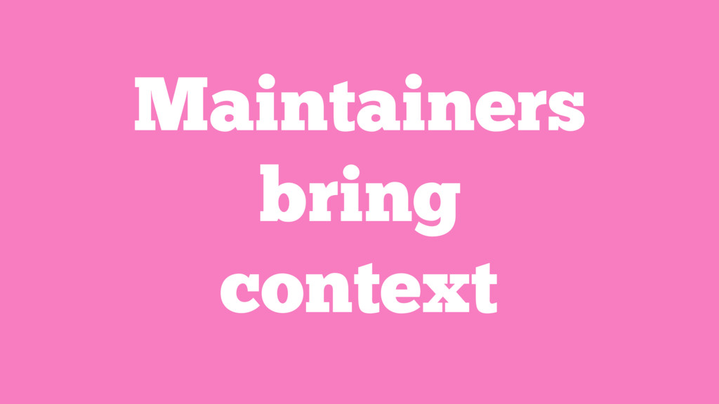 Maintainers bring context