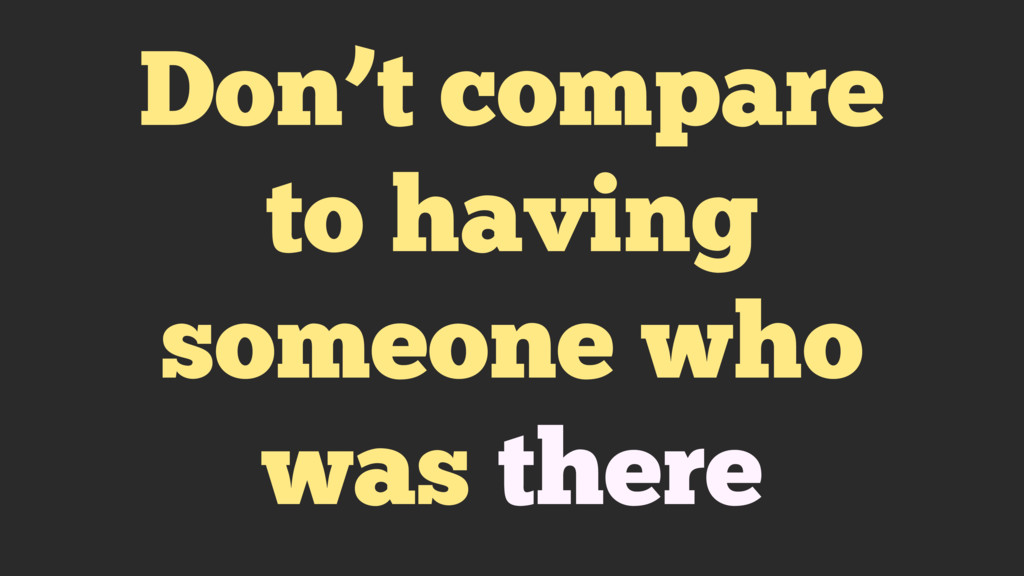 Don't compare to having someone who was there
