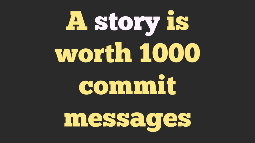 A story is worth 1000 commit messages