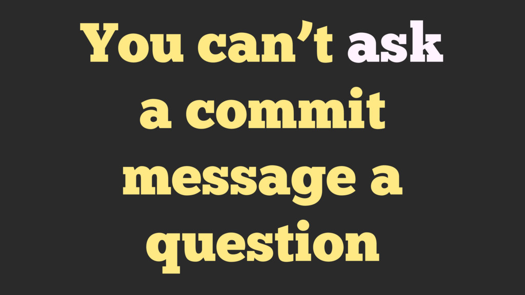 You can't ask a commit message a question
