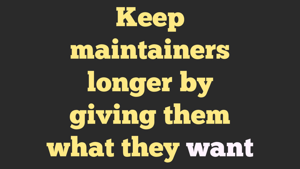 Keep maintainers longer by giving them what the...