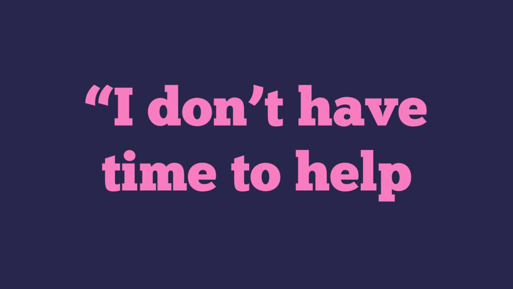 """""""I don't have time to help"""