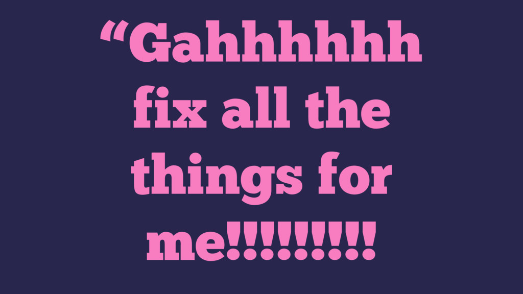 """""""Gahhhhhh fix all the things for me!!!!!!!!!"""