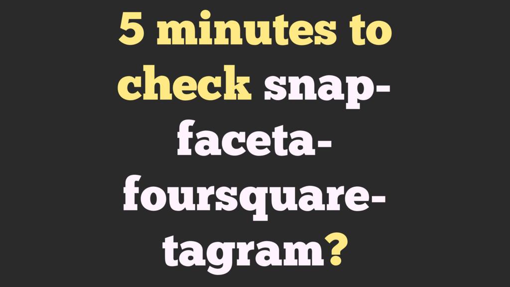 5 minutes to check snap- faceta- foursquare- ta...
