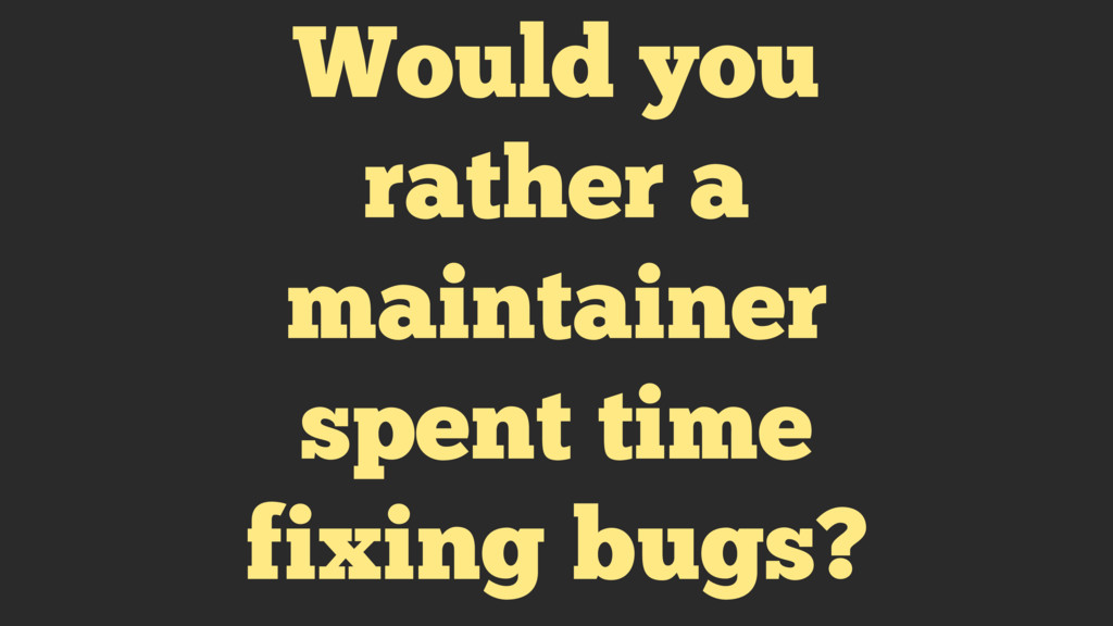 Would you rather a maintainer spent time fixing...