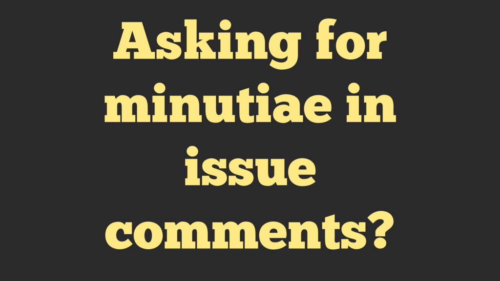 Asking for minutiae in issue comments?